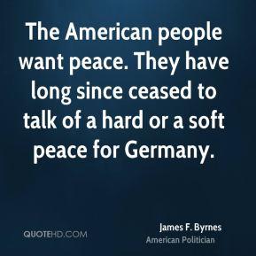 James F. Byrnes - The American people want peace. They have long since ceased to talk of a hard or a soft peace for Germany.