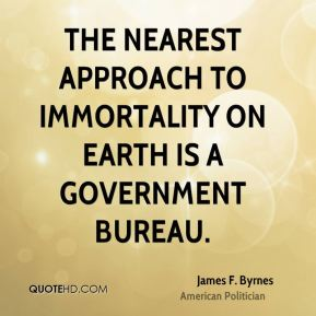 The nearest approach to immortality on earth is a government bureau.