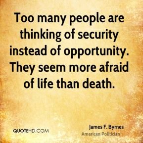 James F. Byrnes - Too many people are thinking of security instead of opportunity. They seem more afraid of life than death.