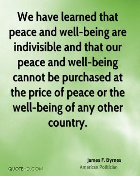 James F. Byrnes - We have learned that peace and well-being are indivisible and that our peace and well-being cannot be purchased at the price of peace or the well-being of any other country.