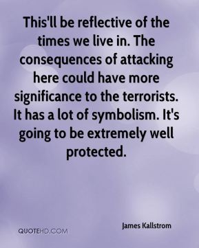 James Kallstrom - This'll be reflective of the times we live in. The consequences of attacking here could have more significance to the terrorists. It has a lot of symbolism. It's going to be extremely well protected.