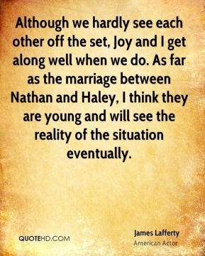 Although we hardly see each other off the set, Joy and I get along well when we do. As far as the marriage between Nathan and Haley, I think they are young and will see the reality of the situation eventually.