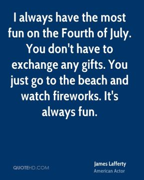 I always have the most fun on the Fourth of July. You don't have to exchange any gifts. You just go to the beach and watch fireworks. It's always fun.
