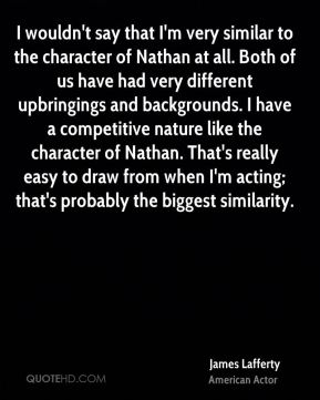 I wouldn't say that I'm very similar to the character of Nathan at all. Both of us have had very different upbringings and backgrounds. I have a competitive nature like the character of Nathan. That's really easy to draw from when I'm acting; that's probably the biggest similarity.
