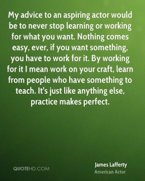 James Lafferty - My advice to an aspiring actor would be to never stop learning or working for what you want. Nothing comes easy, ever, if you want something, you have to work for it. By working for it I mean work on your craft, learn from people who have something to teach. It's just like anything else, practice makes perfect.