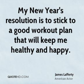 James Lafferty - My New Year's resolution is to stick to a good workout plan that will keep me healthy and happy.