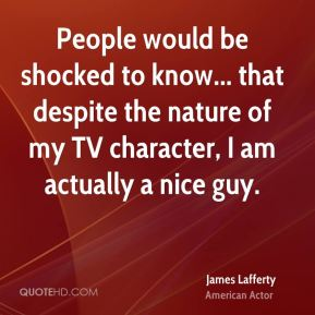 People would be shocked to know... that despite the nature of my TV character, I am actually a nice guy.