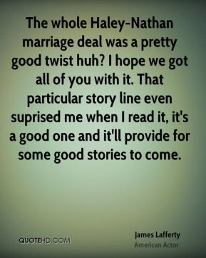James Lafferty - The whole Haley-Nathan marriage deal was a pretty good twist huh? I hope we got all of you with it. That particular story line even suprised me when I read it, it's a good one and it'll provide for some good stories to come.