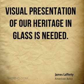James Lafferty - Visual presentation of our heritage in glass is needed.