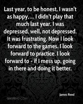 Last year, to be honest, I wasn't as happy, ... I didn't play that much last year. I was depressed, well, not depressed. It was frustrating. Now I look forward to the games. I look forward to practice. I look forward to - if I mess up, going in there and doing it better.
