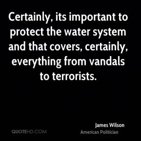 Certainly, its important to protect the water system and that covers, certainly, everything from vandals to terrorists.