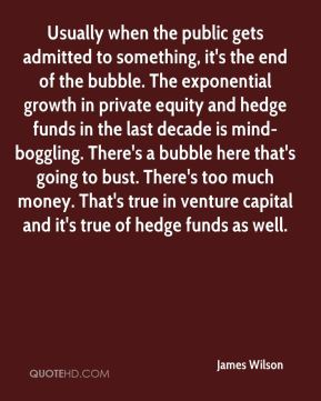 James Wilson - Usually when the public gets admitted to something, it's the end of the bubble. The exponential growth in private equity and hedge funds in the last decade is mind-boggling. There's a bubble here that's going to bust. There's too much money. That's true in venture capital and it's true of hedge funds as well.
