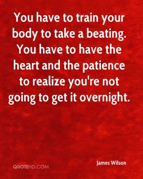 James Wilson - You have to train your body to take a beating. You have to have the heart and the patience to realize you're not going to get it overnight.