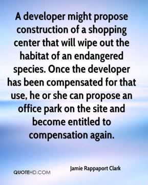 A developer might propose construction of a shopping center that will wipe out the habitat of an endangered species. Once the developer has been compensated for that use, he or she can propose an office park on the site and become entitled to compensation again.