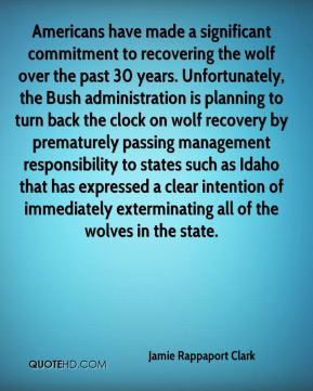 Americans have made a significant commitment to recovering the wolf over the past 30 years. Unfortunately, the Bush administration is planning to turn back the clock on wolf recovery by prematurely passing management responsibility to states such as Idaho that has expressed a clear intention of immediately exterminating all of the wolves in the state.