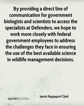 Jamie Rappaport Clark - By providing a direct line of communication for government biologists and scientists to access the specialists at Defenders, we hope to work more closely with federal government employees to address the challenges they face in ensuring the use of the best available science in wildlife management decisions.