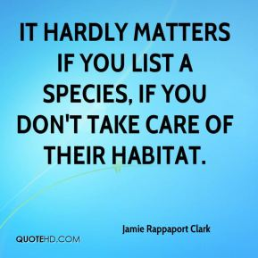 Jamie Rappaport Clark - It hardly matters if you list a species, if you don't take care of their habitat.