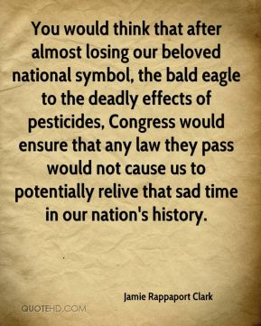 Jamie Rappaport Clark - You would think that after almost losing our beloved national symbol, the bald eagle to the deadly effects of pesticides, Congress would ensure that any law they pass would not cause us to potentially relive that sad time in our nation's history.