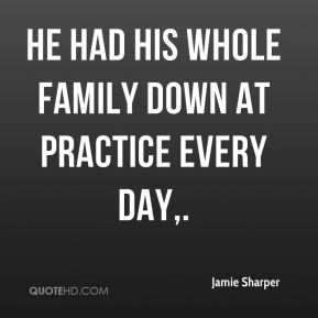 Jamie Sharper - He had his whole family down at practice every day.