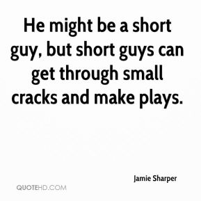 Jamie Sharper - He might be a short guy, but short guys can get through small cracks and make plays.