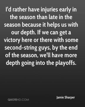 Jamie Sharper - I'd rather have injuries early in the season than late in the season because it helps us with our depth. If we can get a victory here or there with some second-string guys, by the end of the season, we'll have more depth going into the playoffs.