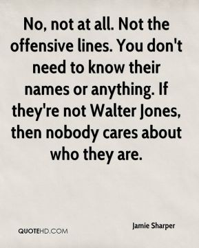 Jamie Sharper - No, not at all. Not the offensive lines. You don't need to know their names or anything. If they're not Walter Jones, then nobody cares about who they are.