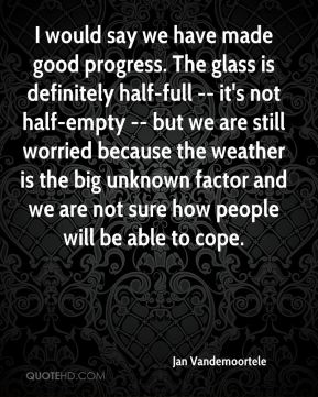Jan Vandemoortele - I would say we have made good progress. The glass is definitely half-full -- it's not half-empty -- but we are still worried because the weather is the big unknown factor and we are not sure how people will be able to cope.