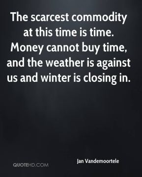 Jan Vandemoortele  - The scarcest commodity at this time is time. Money cannot buy time, and the weather is against us and winter is closing in.
