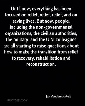 Until now, everything has been focused on relief, relief, relief, and on saving lives. But now, people, including the non-governmental organizations, the civilian authorities, the military, and the U.N. colleagues are all starting to raise questions about how to make the transition from relief to recovery, rehabilitation and reconstruction.