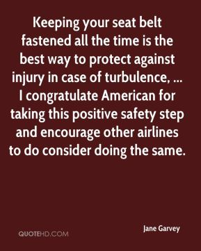 Jane Garvey  - Keeping your seat belt fastened all the time is the best way to protect against injury in case of turbulence, ... I congratulate American for taking this positive safety step and encourage other airlines to do consider doing the same.