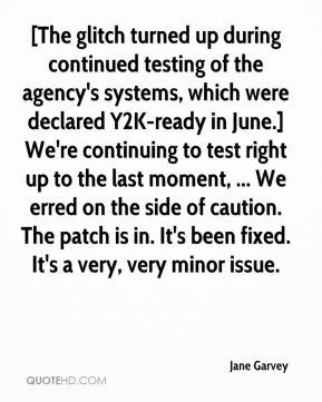 Jane Garvey  - [The glitch turned up during continued testing of the agency's systems, which were declared Y2K-ready in June.] We're continuing to test right up to the last moment, ... We erred on the side of caution. The patch is in. It's been fixed. It's a very, very minor issue.
