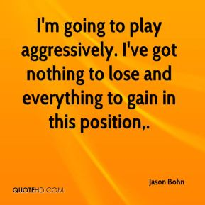 Jason Bohn  - I'm going to play aggressively. I've got nothing to lose and everything to gain in this position.