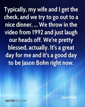 Jason Bohn  - Typically, my wife and I get the check, and we try to go out to a nice dinner, ... We throw in the video from 1992 and just laugh our heads off. We're pretty blessed, actually. It's a great day for me and it's a good day to be Jason Bohn right now.