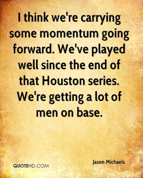 Jason Michaels  - I think we're carrying some momentum going forward. We've played well since the end of that Houston series. We're getting a lot of men on base.