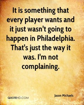Jason Michaels  - It is something that every player wants and it just wasn't going to happen in Philadelphia. That's just the way it was. I'm not complaining.