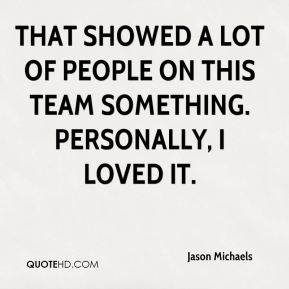 Jason Michaels  - That showed a lot of people on this team something. Personally, I loved it.