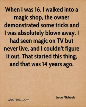 Jason Michaels  - When I was 16, I walked into a magic shop, the owner demonstrated some tricks and I was absolutely blown away. I had seen magic on TV but never live, and I couldn't figure it out. That started this thing, and that was 14 years ago.