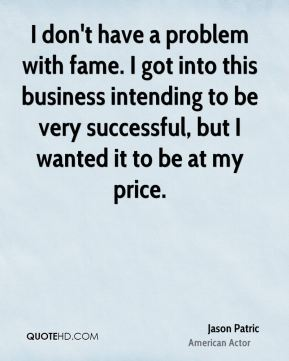 Jason Patric - I don't have a problem with fame. I got into this business intending to be very successful, but I wanted it to be at my price.