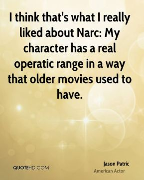Jason Patric - I think that's what I really liked about Narc: My character has a real operatic range in a way that older movies used to have.