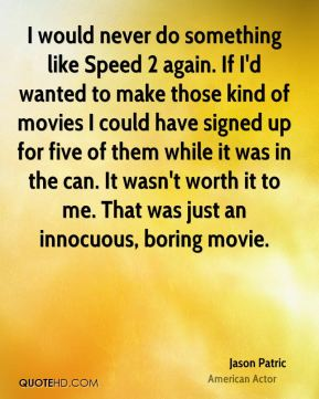 Jason Patric - I would never do something like Speed 2 again. If I'd wanted to make those kind of movies I could have signed up for five of them while it was in the can. It wasn't worth it to me. That was just an innocuous, boring movie.