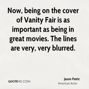Jason Patric - Now, being on the cover of Vanity Fair is as important as being in great movies. The lines are very, very blurred.