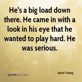 Jason Young  - He's a big load down there. He came in with a look in his eye that he wanted to play hard. He was serious.