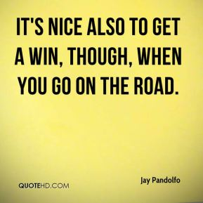 Jay Pandolfo  - It's nice also to get a win, though, when you go on the road.