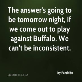 The answer's going to be tomorrow night, if we come out to play against Buffalo. We can't be inconsistent.