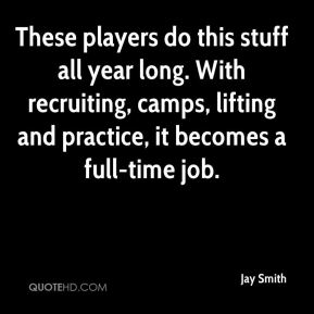 Jay Smith  - These players do this stuff all year long. With recruiting, camps, lifting and practice, it becomes a full-time job.