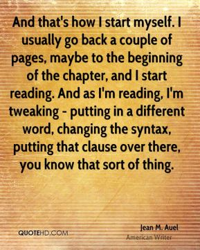 Jean M. Auel - And that's how I start myself. I usually go back a couple of pages, maybe to the beginning of the chapter, and I start reading. And as I'm reading, I'm tweaking - putting in a different word, changing the syntax, putting that clause over there, you know that sort of thing.