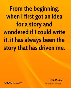 Jean M. Auel - From the beginning, when I first got an idea for a story and wondered if I could write it, it has always been the story that has driven me.
