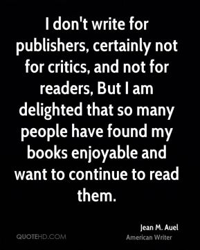 Jean M. Auel - I don't write for publishers, certainly not for critics, and not for readers, But I am delighted that so many people have found my books enjoyable and want to continue to read them.