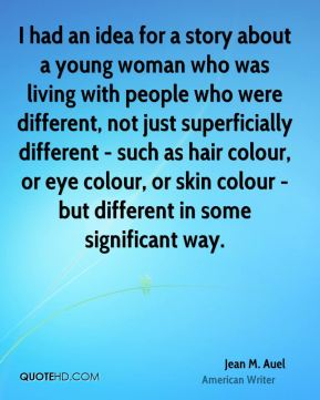 Jean M. Auel - I had an idea for a story about a young woman who was living with people who were different, not just superficially different - such as hair colour, or eye colour, or skin colour - but different in some significant way.