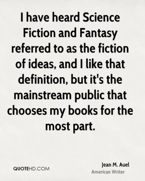 Jean M. Auel - I have heard Science Fiction and Fantasy referred to as the fiction of ideas, and I like that definition, but it's the mainstream public that chooses my books for the most part.
